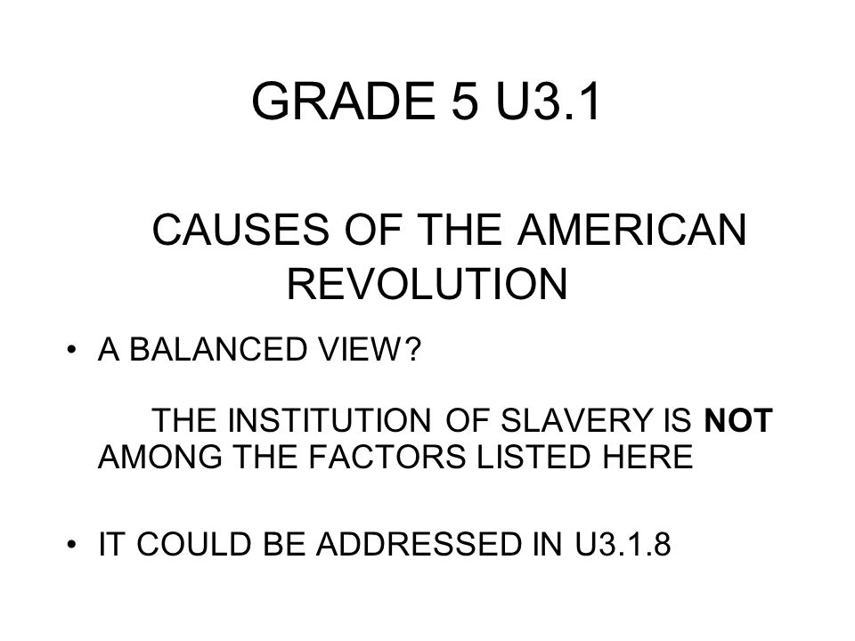 GRADE 5 U3.1 CAUSES OF THE AMERICAN REVOLUTION A BALANCED VIEW? THE INSTITUTION OF SLAVERY IS NOT AMONG THE FACTORS LISTED HERE IT COULD BE ADDRESSED