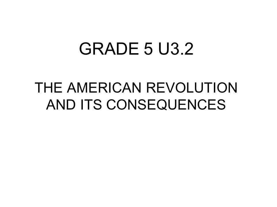 GRADE 5 U3.2 THE AMERICAN REVOLUTION AND ITS CONSEQUENCES