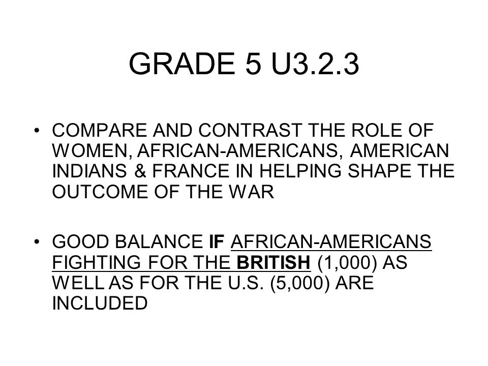 GRADE 5 U3.2.3 COMPARE AND CONTRAST THE ROLE OF WOMEN, AFRICAN-AMERICANS, AMERICAN INDIANS & FRANCE IN HELPING SHAPE THE OUTCOME OF THE WAR GOOD BALANCE IF AFRICAN-AMERICANS FIGHTING FOR THE BRITISH (1,000) AS WELL AS FOR THE U.S.