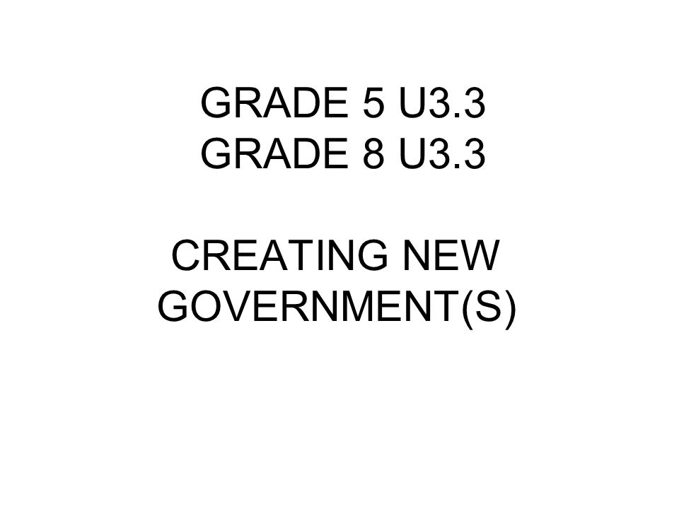 GRADE 5 U3.3 GRADE 8 U3.3 CREATING NEW GOVERNMENT(S)