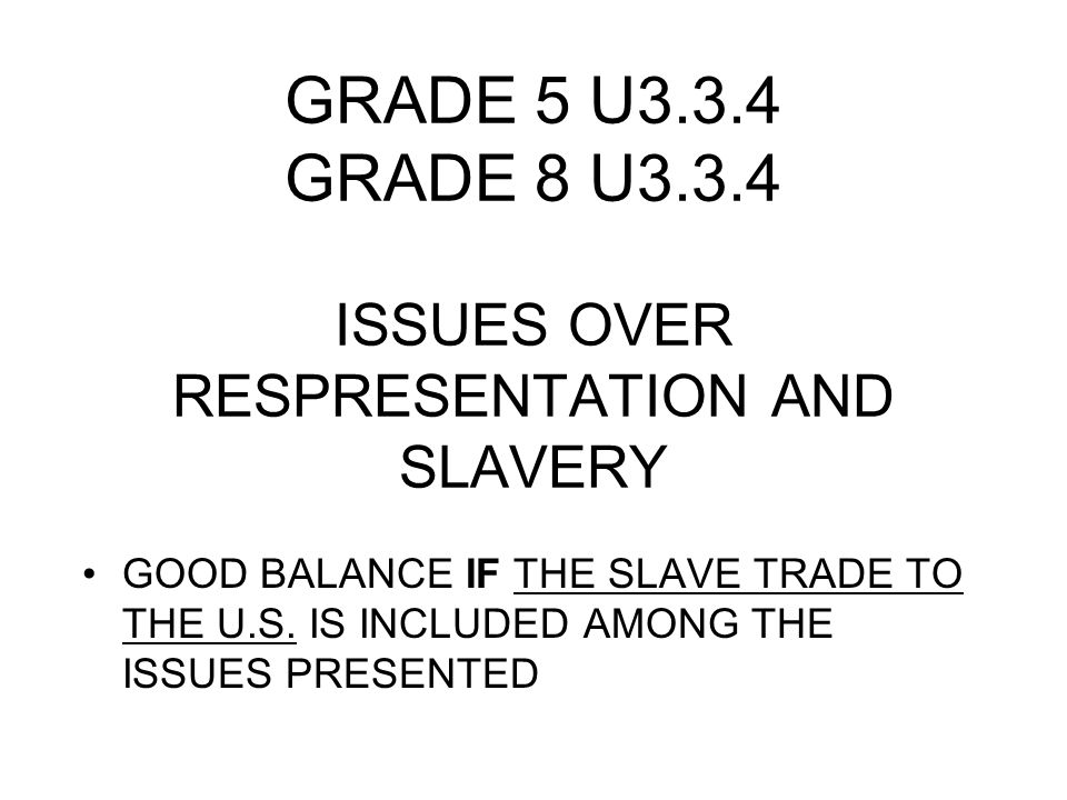 GRADE 5 U3.3.4 GRADE 8 U3.3.4 ISSUES OVER RESPRESENTATION AND SLAVERY GOOD BALANCE IF THE SLAVE TRADE TO THE U.S. IS INCLUDED AMONG THE ISSUES PRESENT