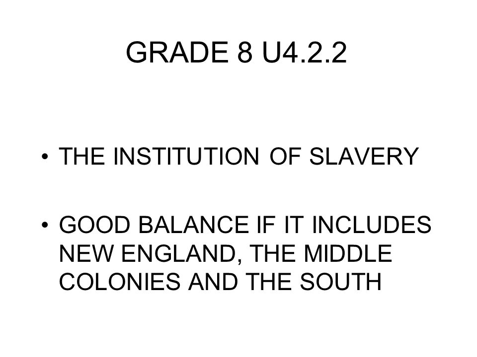 GRADE 8 U4.2.2 THE INSTITUTION OF SLAVERY GOOD BALANCE IF IT INCLUDES NEW ENGLAND, THE MIDDLE COLONIES AND THE SOUTH