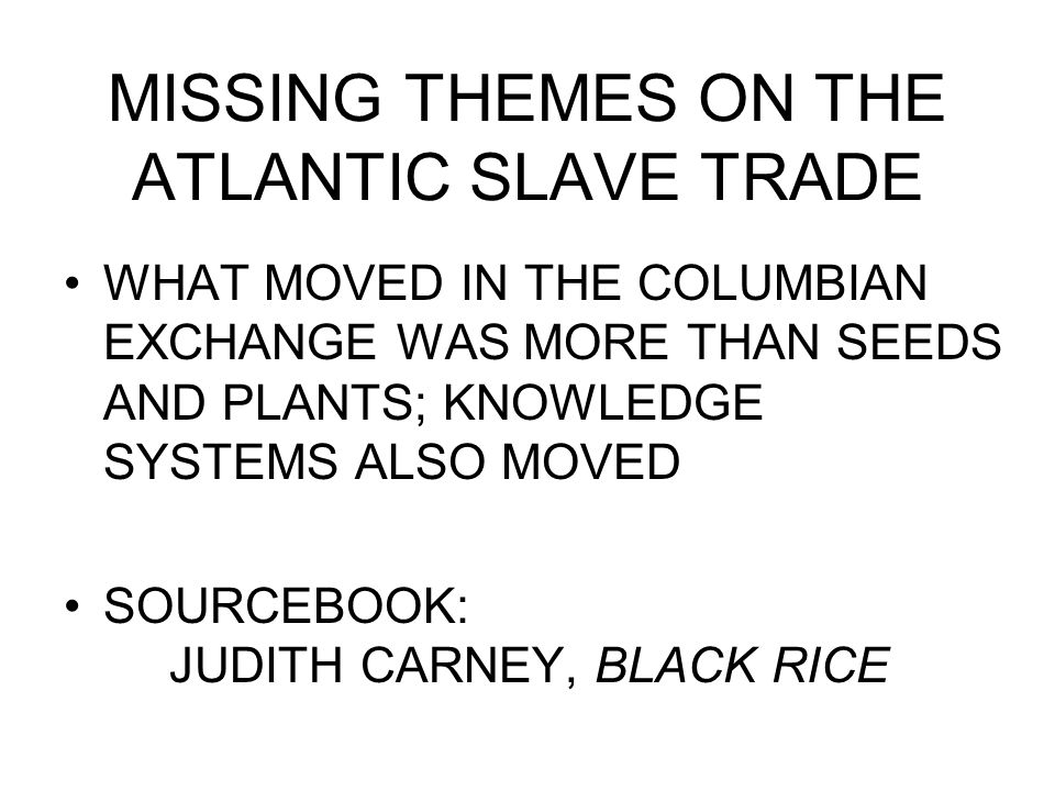 MISSING THEMES ON THE ATLANTIC SLAVE TRADE WHAT MOVED IN THE COLUMBIAN EXCHANGE WAS MORE THAN SEEDS AND PLANTS; KNOWLEDGE SYSTEMS ALSO MOVED SOURCEBOO