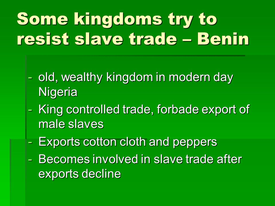 Some kingdoms try to resist slave trade – Benin -old, wealthy kingdom in modern day Nigeria -King controlled trade, forbade export of male slaves -Exp