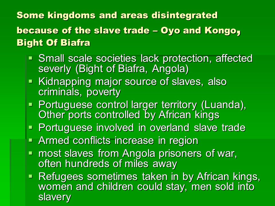 Some kingdoms and areas disintegrated because of the slave trade – Oyo and Kongo, Bight Of Biafra  Small scale societies lack protection, affected se