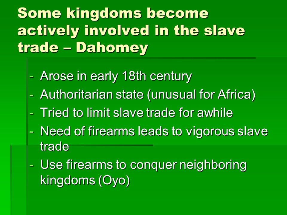 Some kingdoms become actively involved in the slave trade – Dahomey -Arose in early 18th century -Authoritarian state (unusual for Africa) -Tried to l