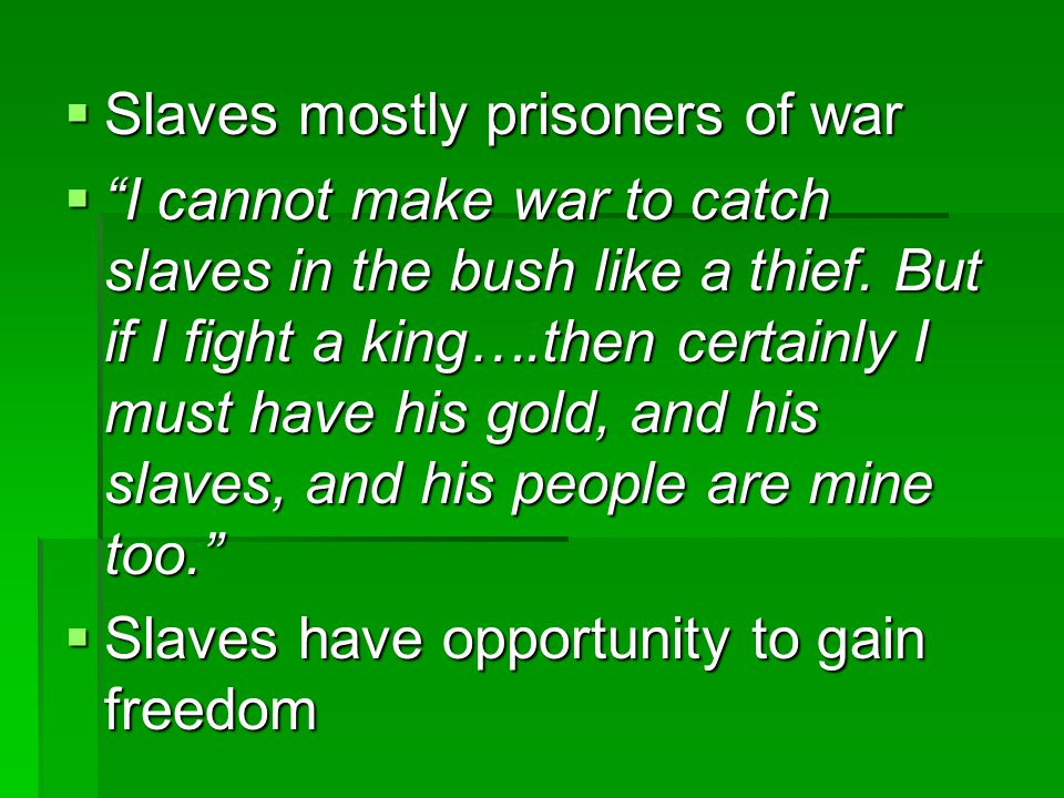 " Slaves mostly prisoners of war  ""I cannot make war to catch slaves in the bush like a thief. But if I fight a king….then certainly I must have his"