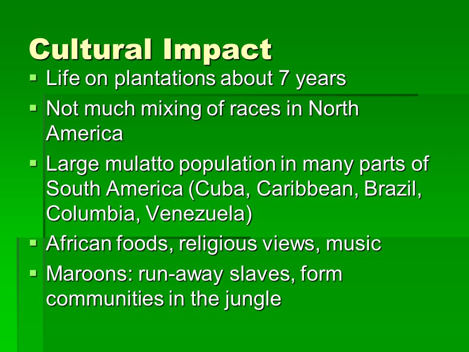 Cultural Impact  Life on plantations about 7 years  Not much mixing of races in North America  Large mulatto population in many parts of South Amer