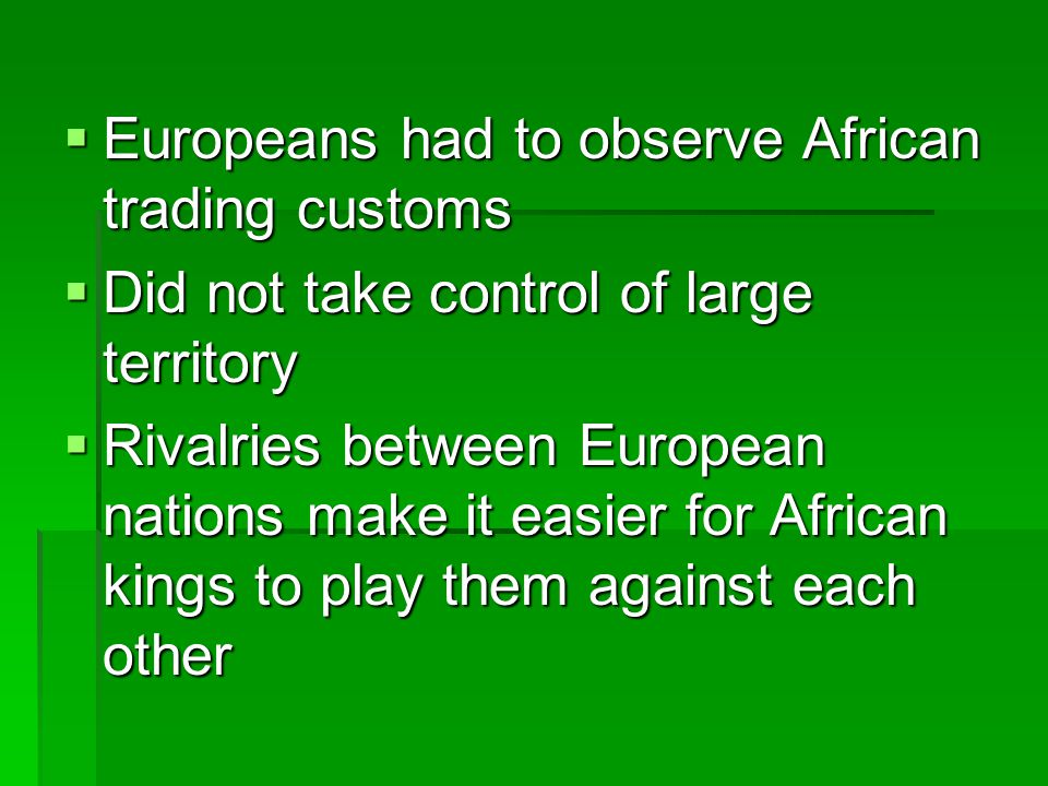  Europeans had to observe African trading customs  Did not take control of large territory  Rivalries between European nations make it easier for A
