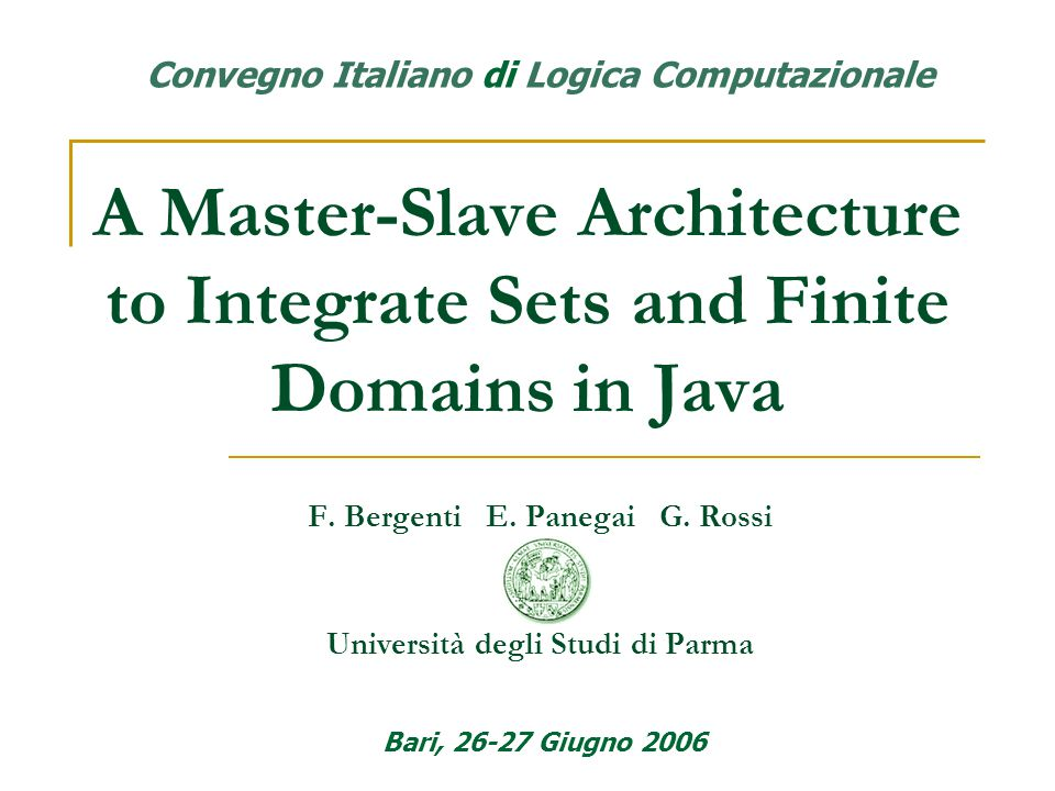 A Master-Slave Architecture to Integrate Sets and Finite Domains in Java F. Bergenti E. Panegai G. Rossi Università degli Studi di Parma Bari, 26-27 G
