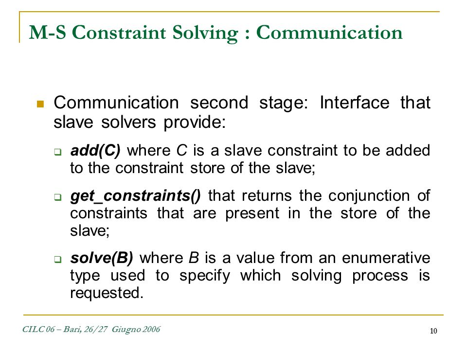 CILC 06 – Bari, 26/27 Giugno 2006 10 Communication second stage: Interface that slave solvers provide:  add(C) where C is a slave constraint to be ad