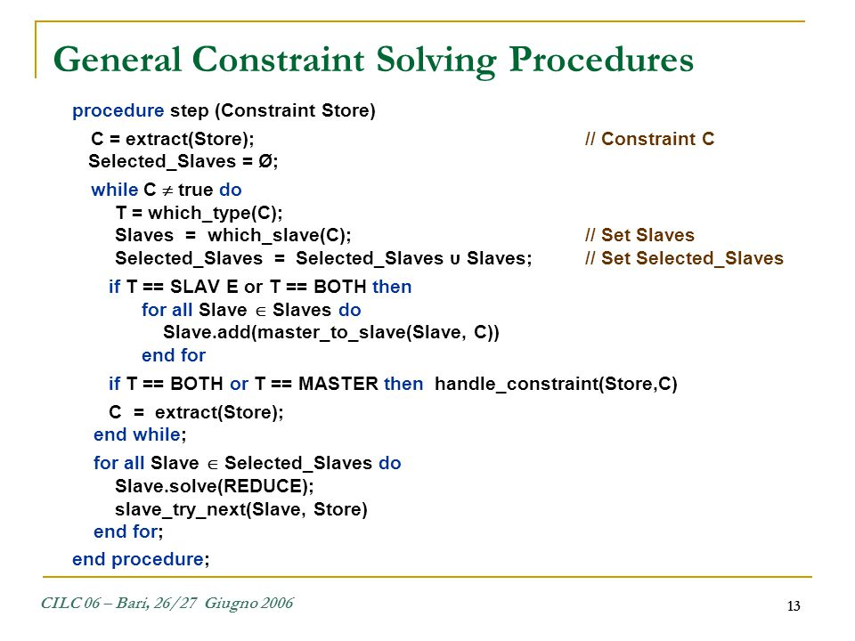 CILC 06 – Bari, 26/27 Giugno 2006 13 procedure step (Constraint Store) C = extract(Store);// Constraint C Selected_Slaves = Ø; while C  true do T = w