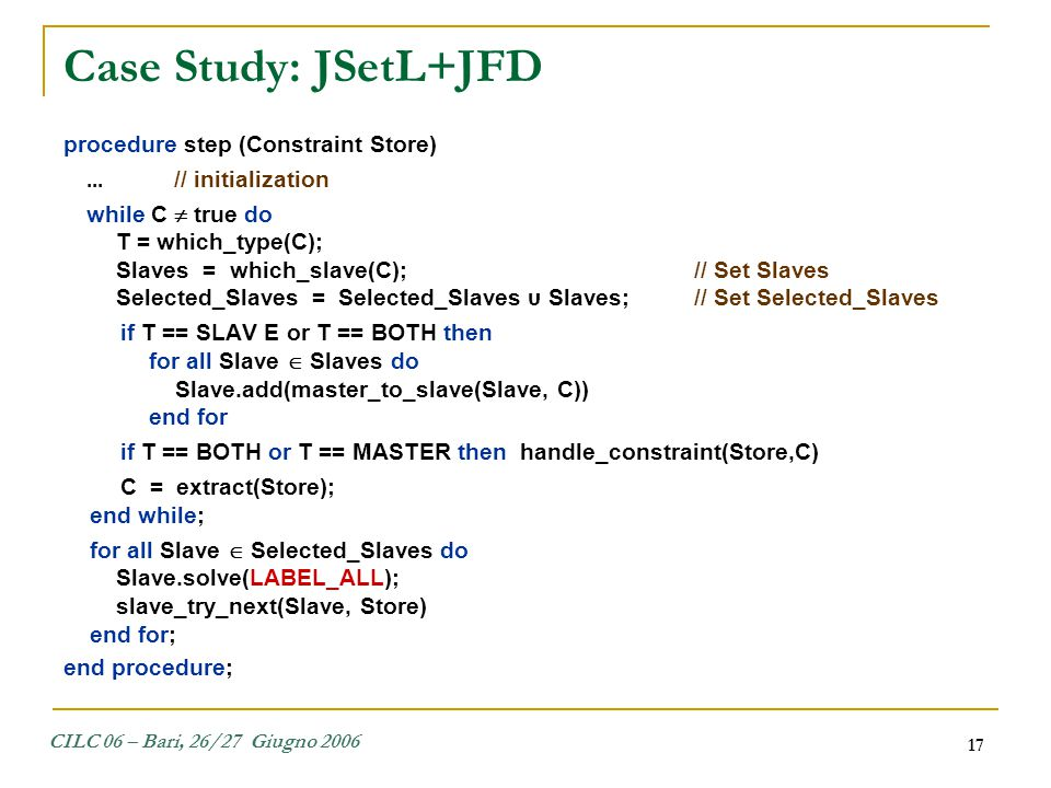 CILC 06 – Bari, 26/27 Giugno 2006 17 Case Study: JSetL+JFD procedure step (Constraint Store)... // initialization while C  true do T = which_type(C);