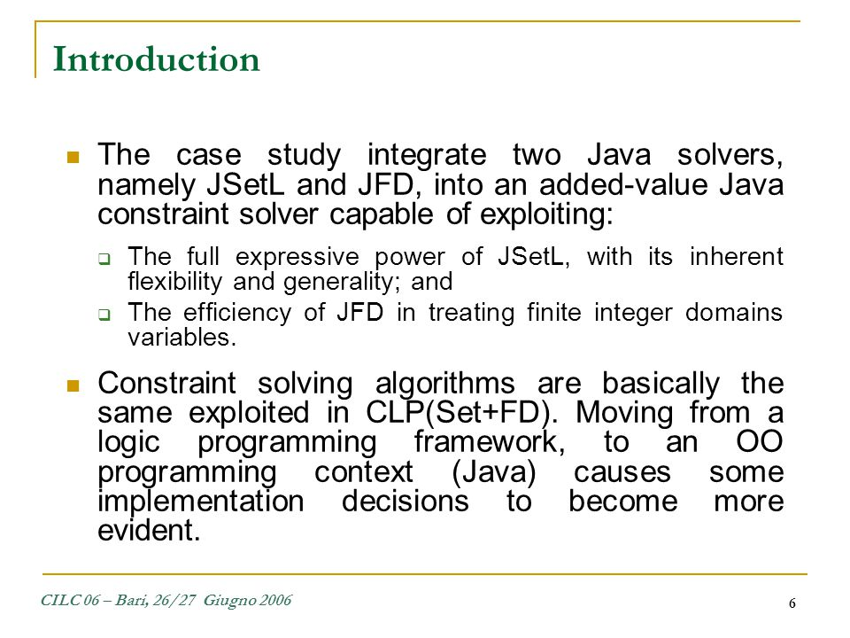CILC 06 – Bari, 26/27 Giugno 2006 6 The case study integrate two Java solvers, namely JSetL and JFD, into an added-value Java constraint solver capabl
