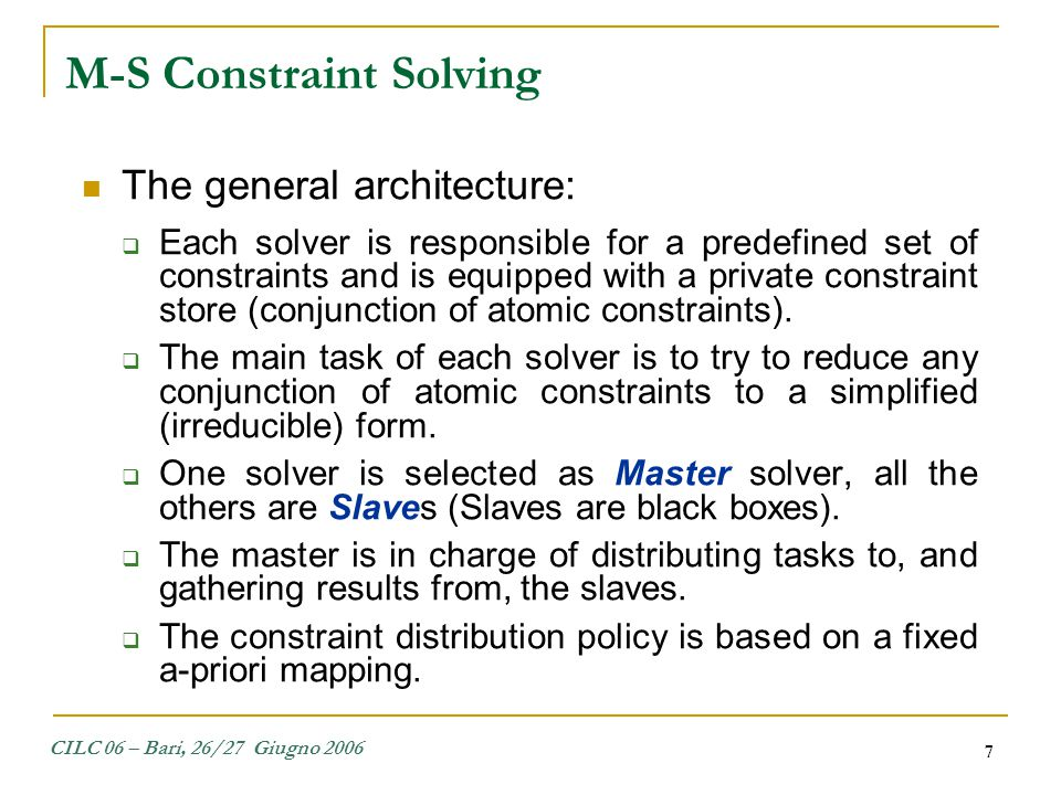 CILC 06 – Bari, 26/27 Giugno 2006 7 M-S Constraint Solving The general architecture:  Each solver is responsible for a predefined set of constraints
