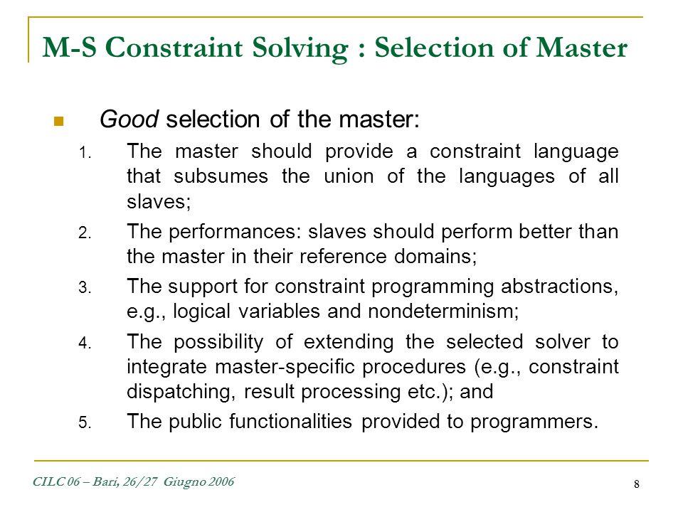 CILC 06 – Bari, 26/27 Giugno 2006 19 The procedure used to explore nondeterministic choices left open by slaves: procedure slave_try_next(Constraint Store, Constraint C) Constraint D; if C.get_alternative() = 0 then add_choice_point(next); // save computation state D = slave_to_master(jfd, jfd.get constraints()); if D = false then fail else insert(Store,D) end if else jfd.next solution();.