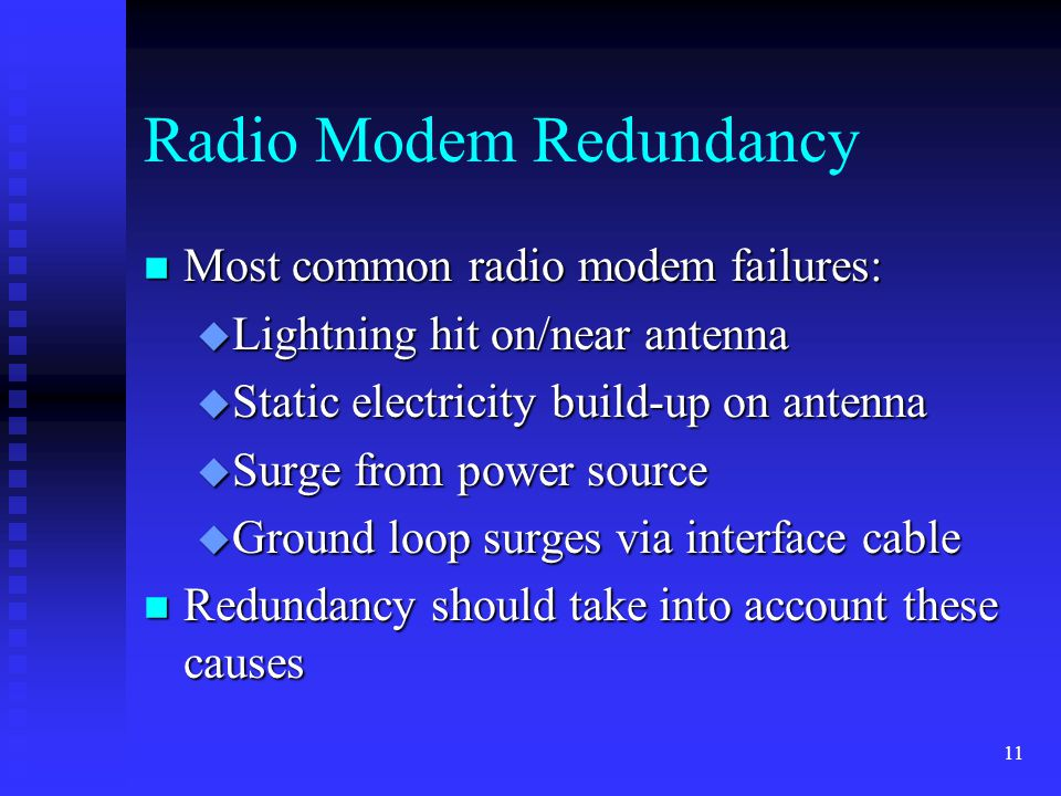 11 Radio Modem Redundancy n Most common radio modem failures: u Lightning hit on/near antenna u Static electricity build-up on antenna u Surge from power source u Ground loop surges via interface cable n Redundancy should take into account these causes