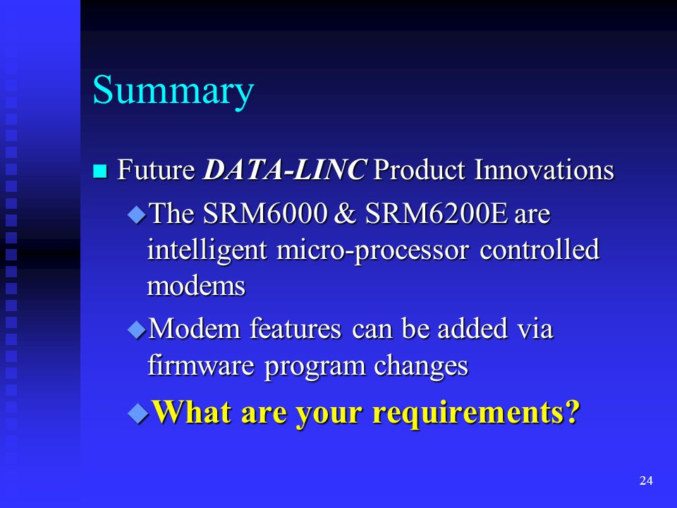 24 Summary n Future DATA-LINC Product Innovations u The SRM6000 & SRM6200E are intelligent micro-processor controlled modems u Modem features can be added via firmware program changes u What are your requirements