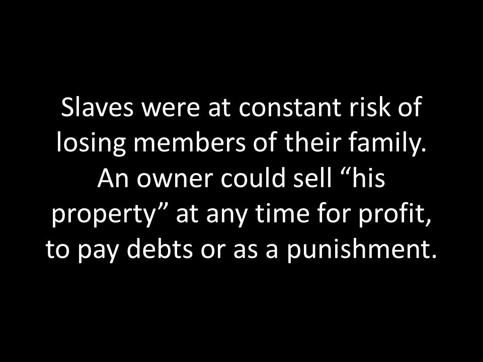 Slaves were at constant risk of losing members of their family.