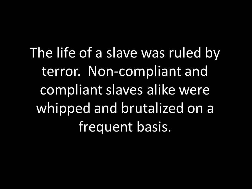 The life of a slave was ruled by terror.