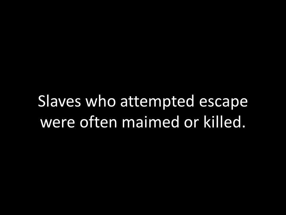 Slaves who attempted escape were often maimed or killed.