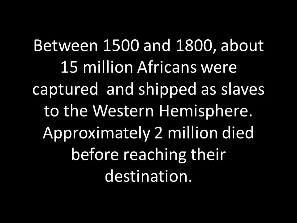 Between 1500 and 1800, about 15 million Africans were captured and shipped as slaves to the Western Hemisphere.