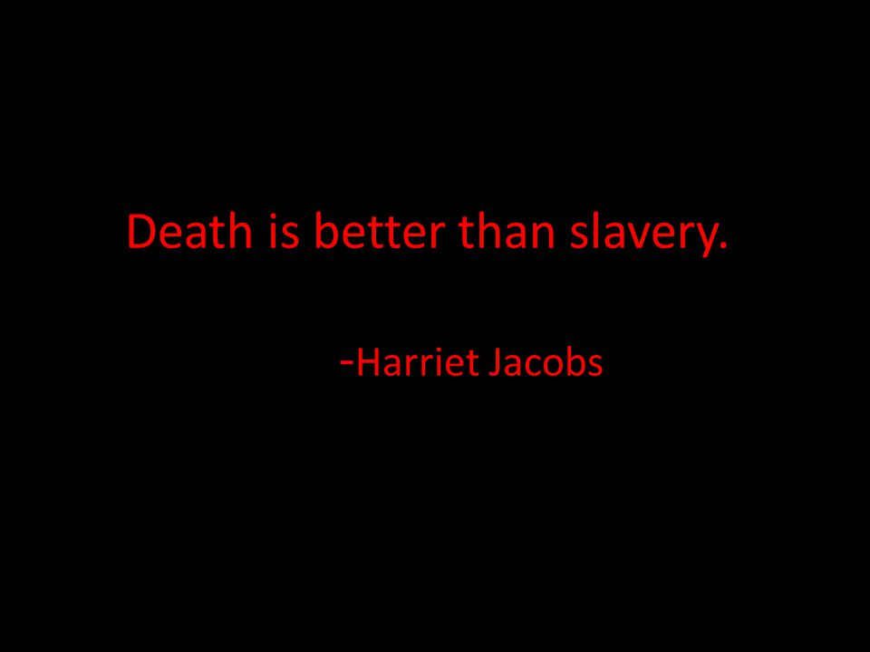 Death is better than slavery. - Harriet Jacobs