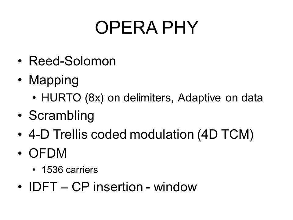 OPERA PHY Reed-Solomon Mapping HURTO (8x) on delimiters, Adaptive on data Scrambling 4-D Trellis coded modulation (4D TCM) OFDM 1536 carriers IDFT – C