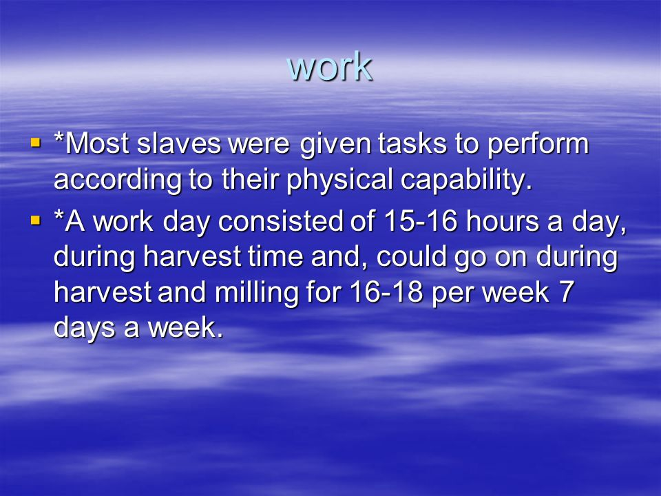 work  *Most slaves were given tasks to perform according to their physical capability.  *A work day consisted of 15-16 hours a day, during harvest t