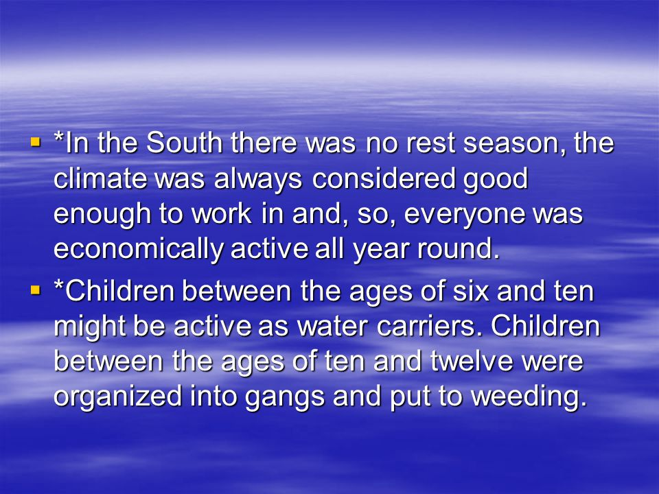  *In the South there was no rest season, the climate was always considered good enough to work in and, so, everyone was economically active all year