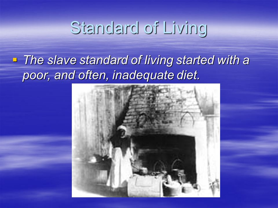 Standard of Living  The slave standard of living started with a poor, and often, inadequate diet.