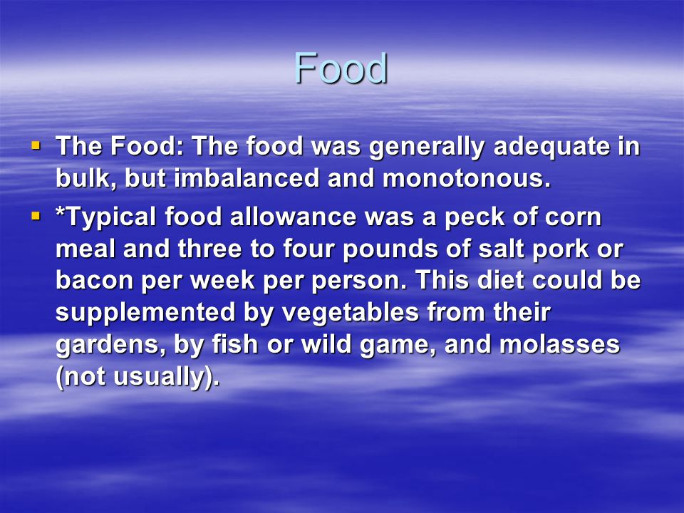 Food  The Food: The food was generally adequate in bulk, but imbalanced and monotonous.  *Typical food allowance was a peck of corn meal and three t