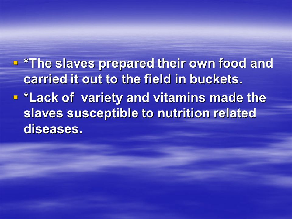  *The slaves prepared their own food and carried it out to the field in buckets.  *Lack of variety and vitamins made the slaves susceptible to nutri