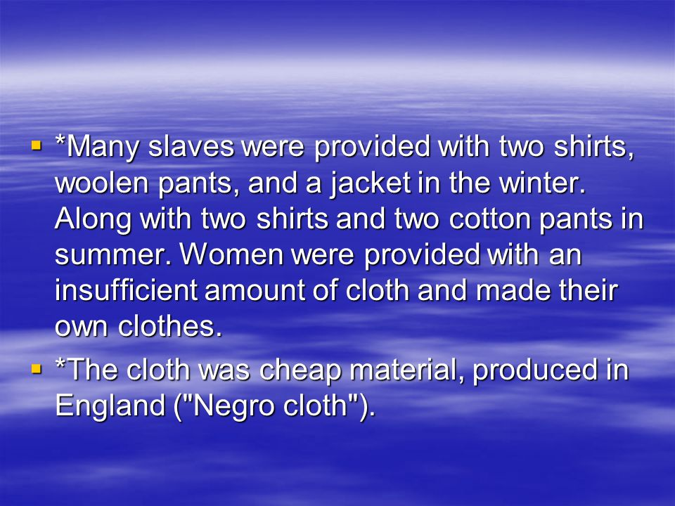  *Many slaves were provided with two shirts, woolen pants, and a jacket in the winter. Along with two shirts and two cotton pants in summer. Women we