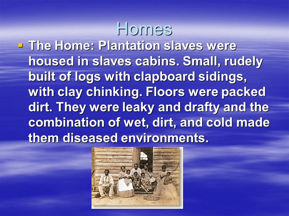 Homes  The Home: Plantation slaves were housed in slaves cabins. Small, rudely built of logs with clapboard sidings, with clay chinking. Floors were