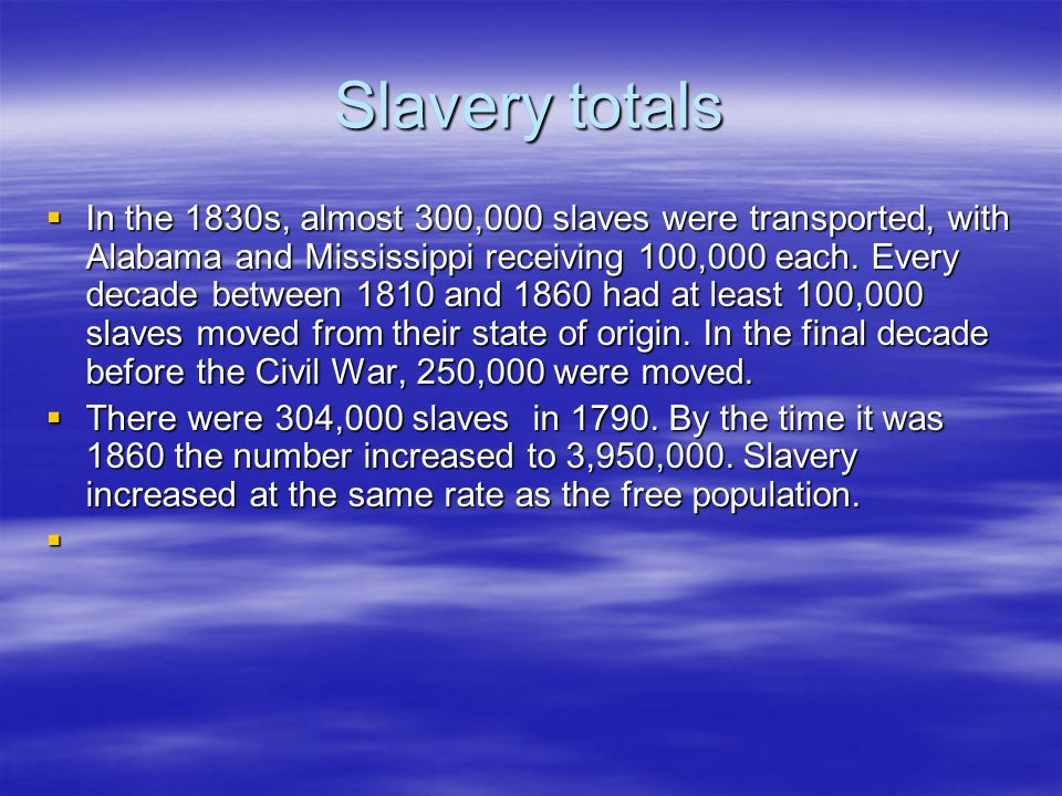Slavery totals  In the 1830s, almost 300,000 slaves were transported, with Alabama and Mississippi receiving 100,000 each. Every decade between 1810