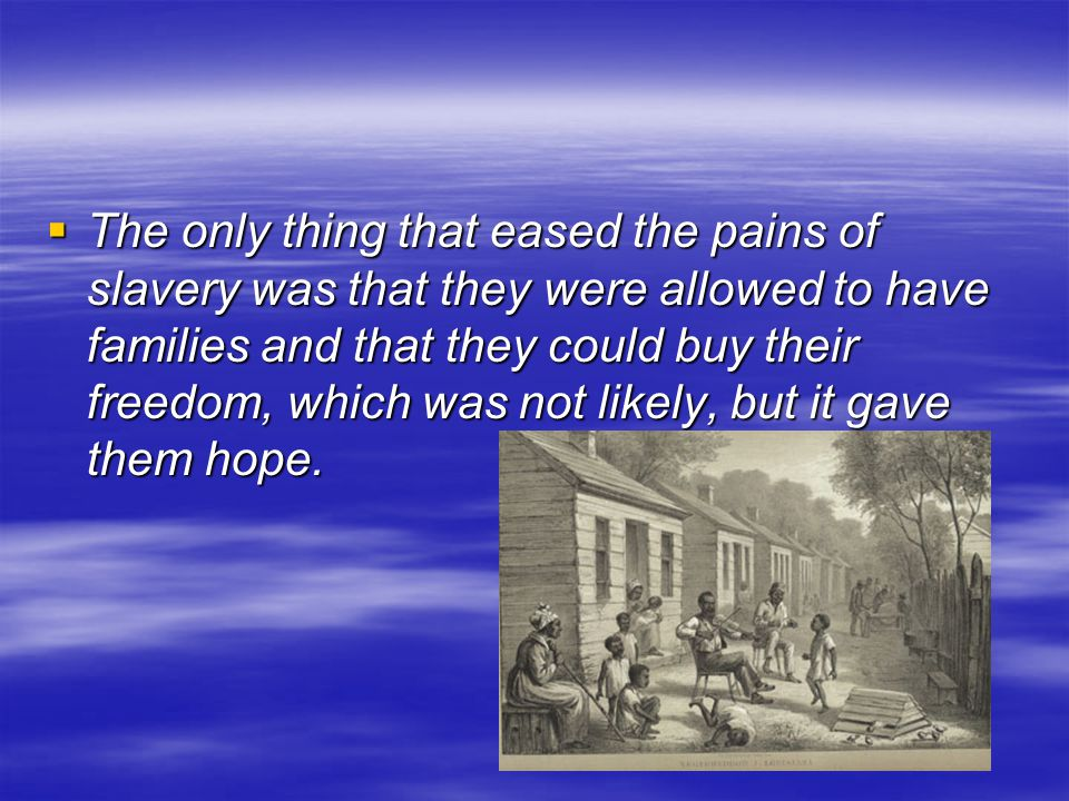  The only thing that eased the pains of slavery was that they were allowed to have families and that they could buy their freedom, which was not like
