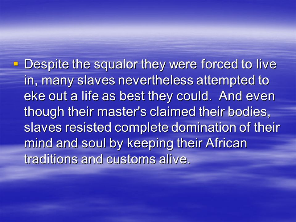  Despite the squalor they were forced to live in, many slaves nevertheless attempted to eke out a life as best they could. And even though their mast