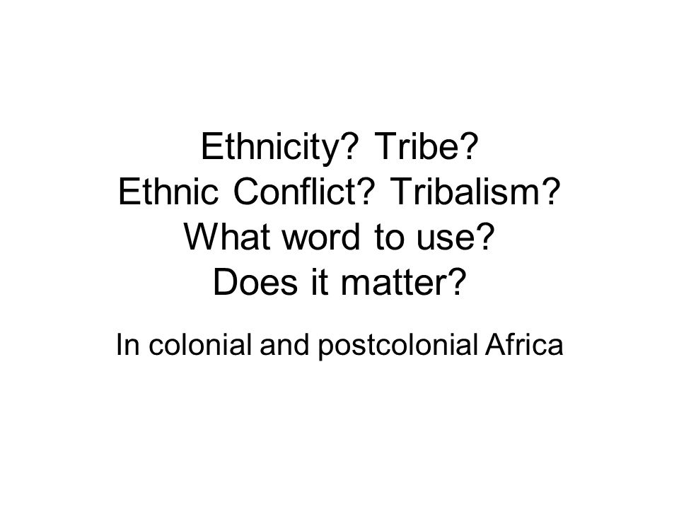 Ethnicity. Tribe. Ethnic Conflict. Tribalism. What word to use.