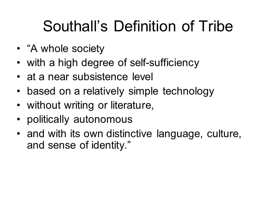 """Southall's Definition of Tribe """"A whole society with a high degree of self-sufficiency at a near subsistence level based on a relatively simple techno"""
