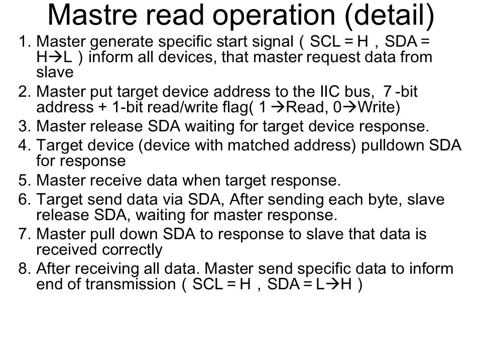 Mastre read operation (detail) 1.Master generate specific start signal ( SCL = H , SDA = H  L ) inform all devices, that master request data from slave 2.Master put target device address to the IIC bus, 7 -bit address + 1-bit read/write flag( 1  Read, 0  Write) 3.Master release SDA waiting for target device response.
