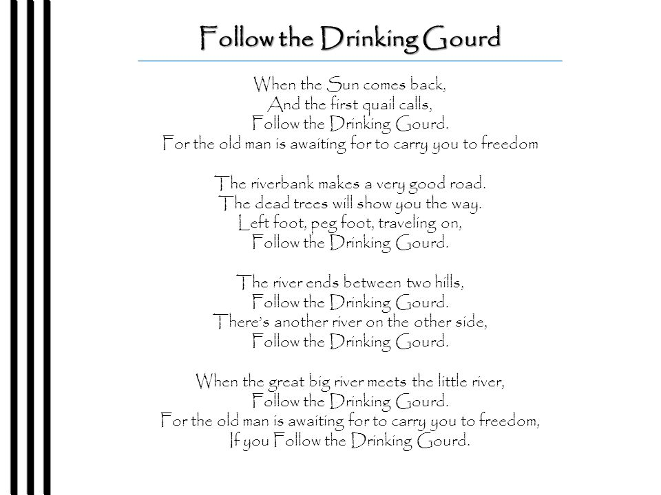 Follow the Drinking Gourd When the Sun comes back, And the first quail calls, Follow the Drinking Gourd.