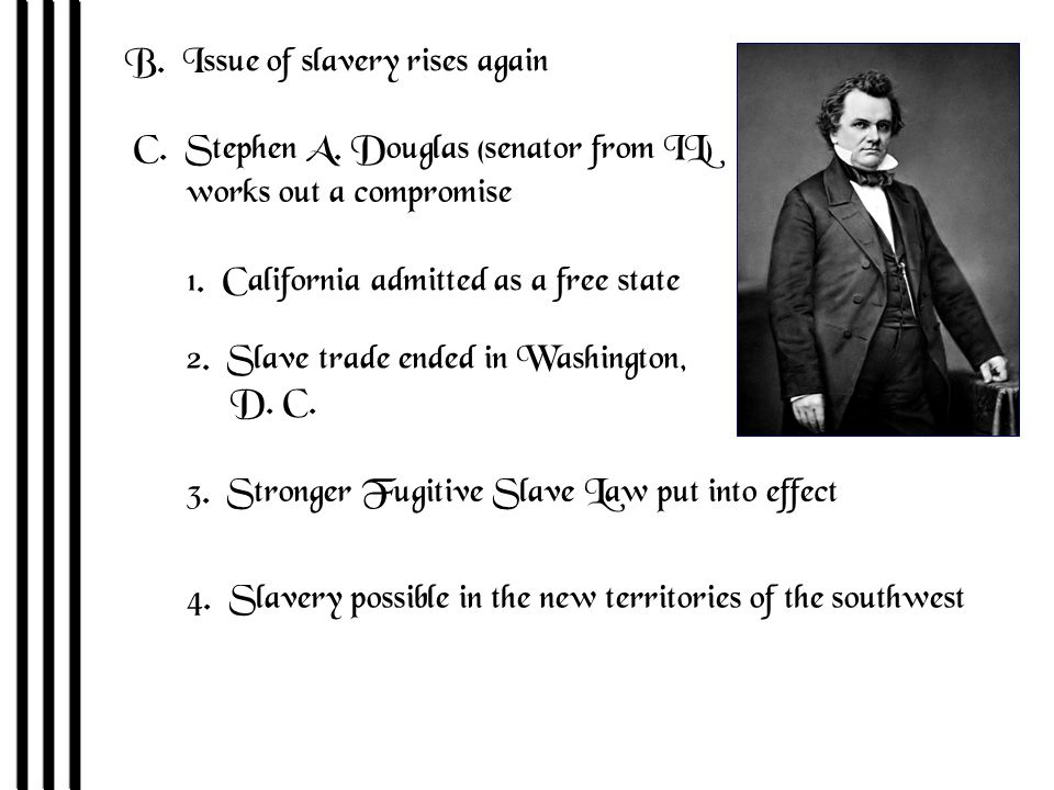 B. Issue of slavery rises again C. Stephen A. Douglas (senator from IL) works out a compromise 1.