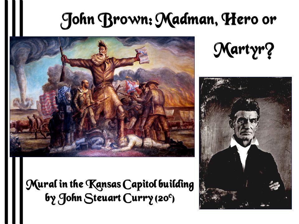 John Brown: Madman, Hero or Martyr. John Brown: Madman, Hero or Martyr.