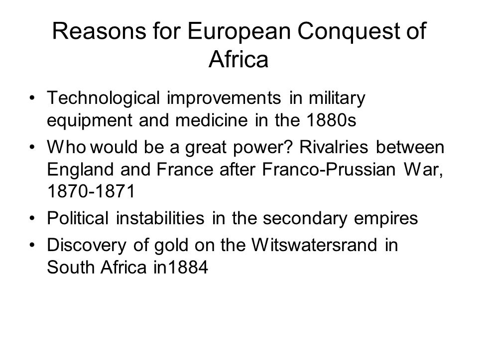 Reasons for European Conquest of Africa Technological improvements in military equipment and medicine in the 1880s Who would be a great power.