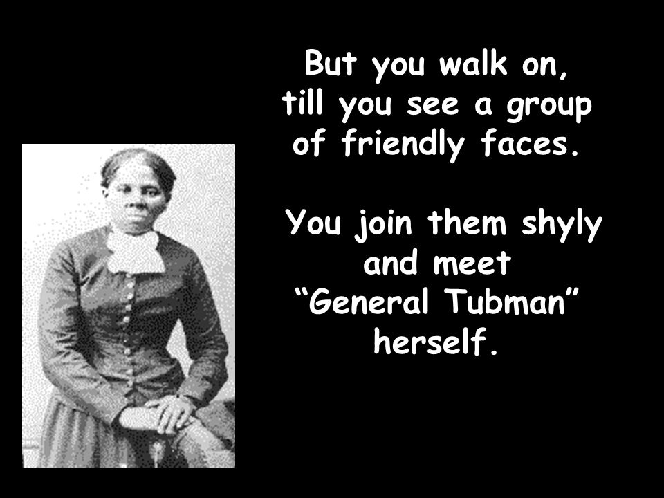 """But you walk on, till you see a group of friendly faces. You join them shyly and meet """"General Tubman"""" herself."""