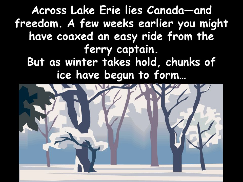 Across Lake Erie lies Canada—and freedom. A few weeks earlier you might have coaxed an easy ride from the ferry captain. But as winter takes hold, chu
