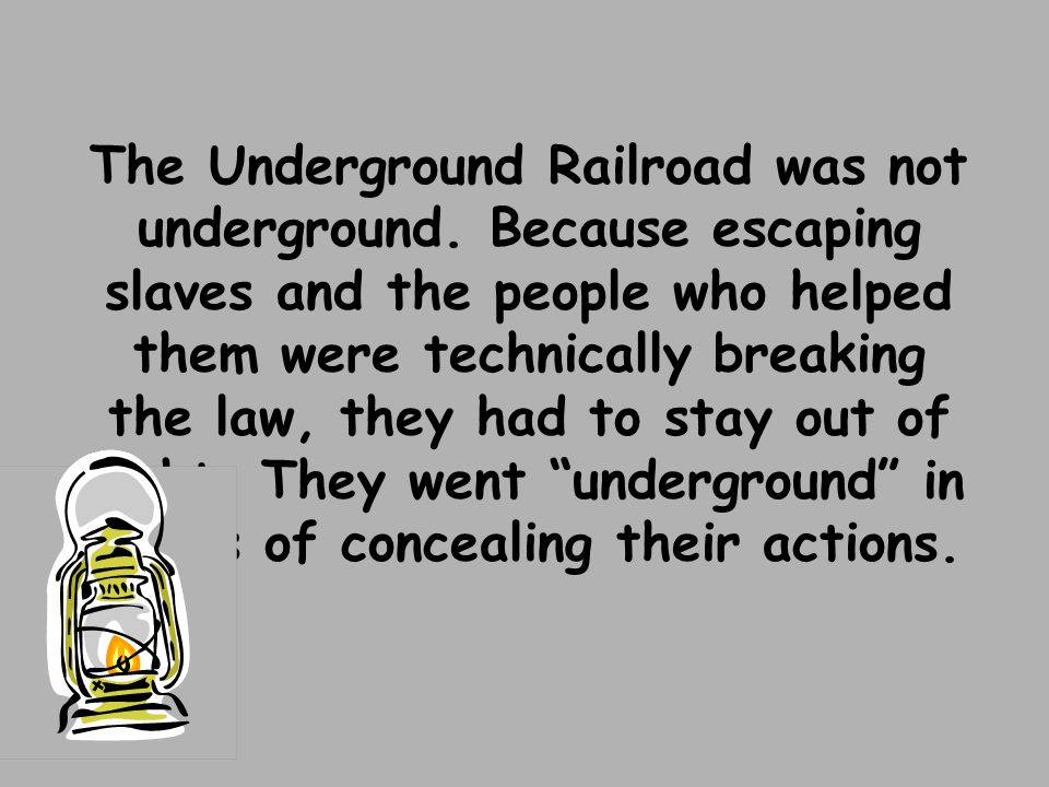 The Underground Railroad was not underground. Because escaping slaves and the people who helped them were technically breaking the law, they had to st