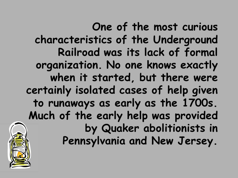 One of the most curious characteristics of the Underground Railroad was its lack of formal organization. No one knows exactly when it started, but the