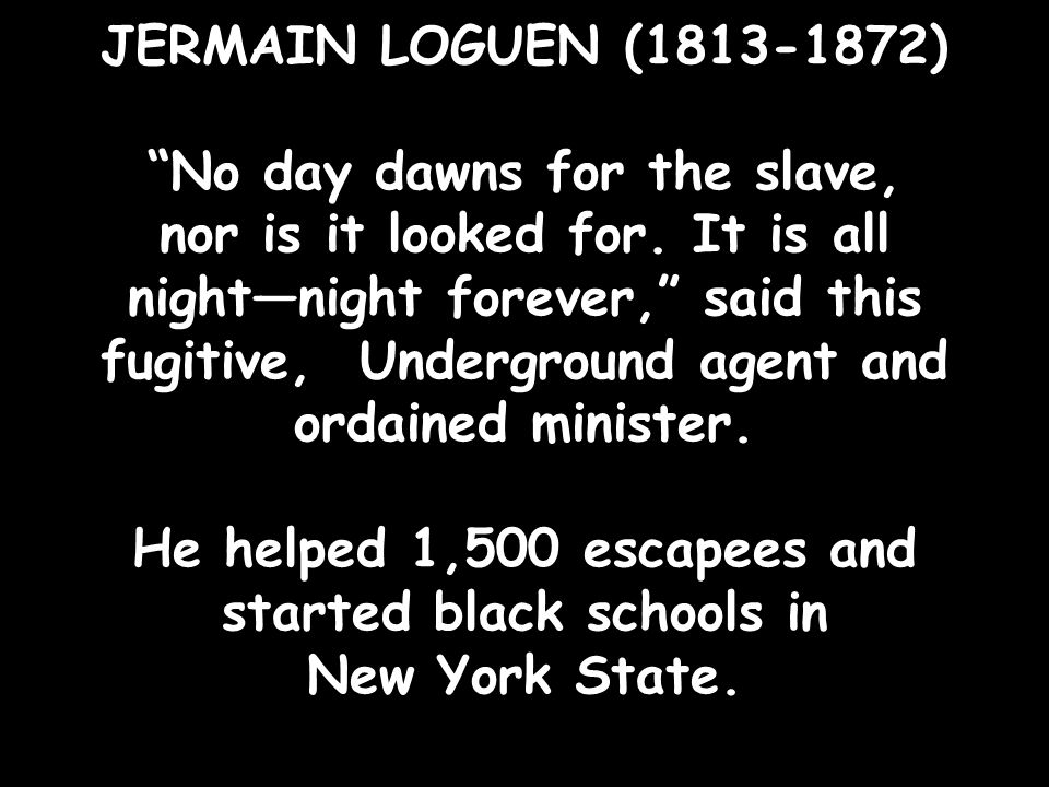 """JERMAIN LOGUEN (1813-1872) """"No day dawns for the slave, nor is it looked for. It is all night—night forever,"""" said this fugitive, Underground agent an"""
